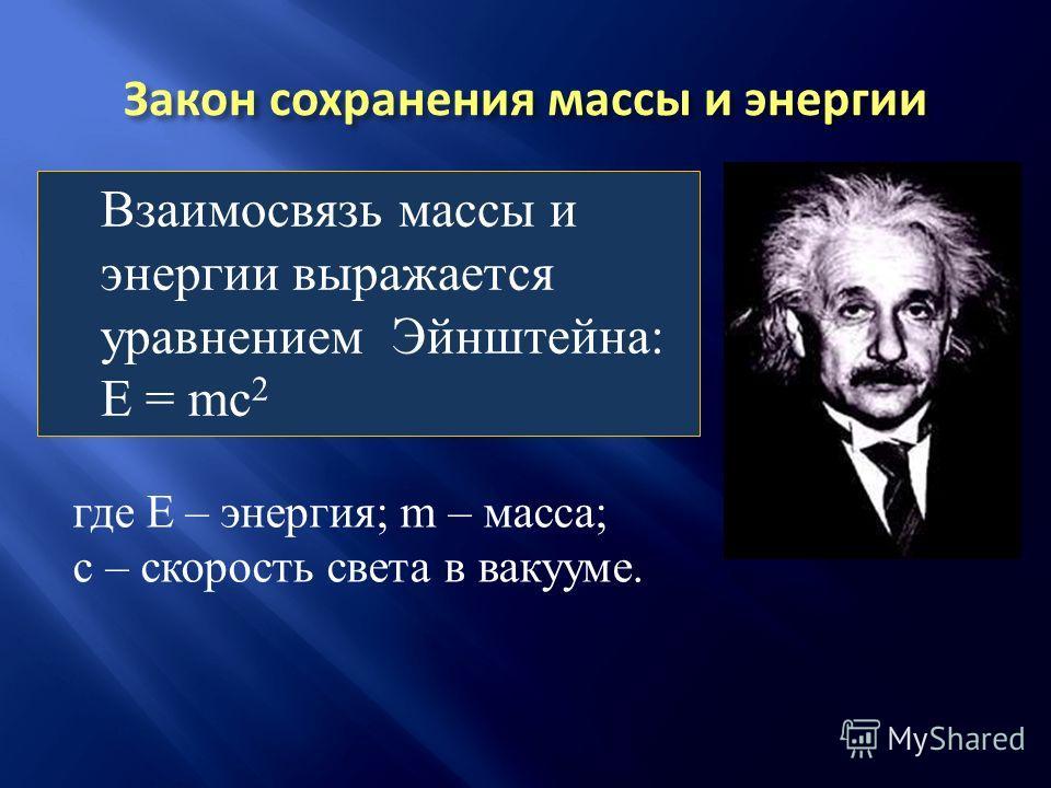 Взаимосвязь массы и энергии выражается уравнением Эйнштейна: E = mc 2 где Е – энергия; m – масса; с – скорость света в вакууме.