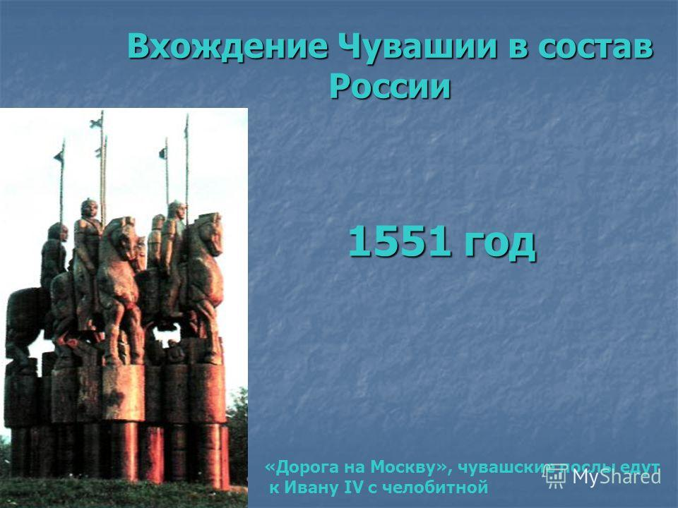 Вхождение Чувашии в состав России 1551 год «Дорога на Москву», чувашские послы едут к Ивану IV с челобитной