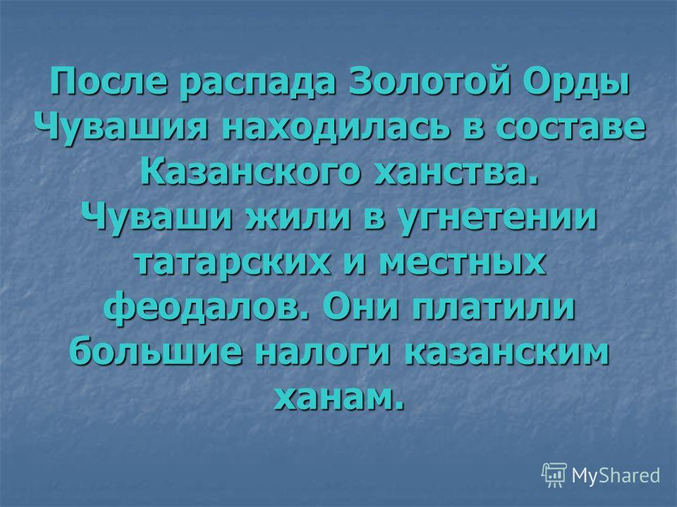 После распада Золотой Орды Чувашия находилась в составе Казанского ханства. Чуваши жили в угнетении татарских и местных феодалов. Они платили большие налоги казанским ханам.