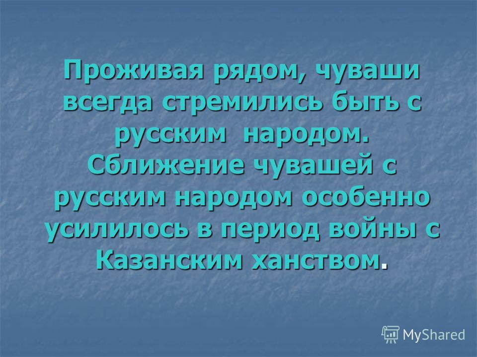 Проживая рядом, чуваши всегда стремились быть с русским народом. Сближение чувашей с русским народом особенно усилилось в период войны с Казанским ханством.