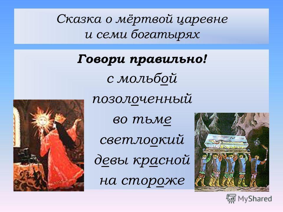 Сказка о мёртвой царевне и семи богатырях Говори правильно! с мольбой позолоченный во тьме светлоокий девы красной на стороже
