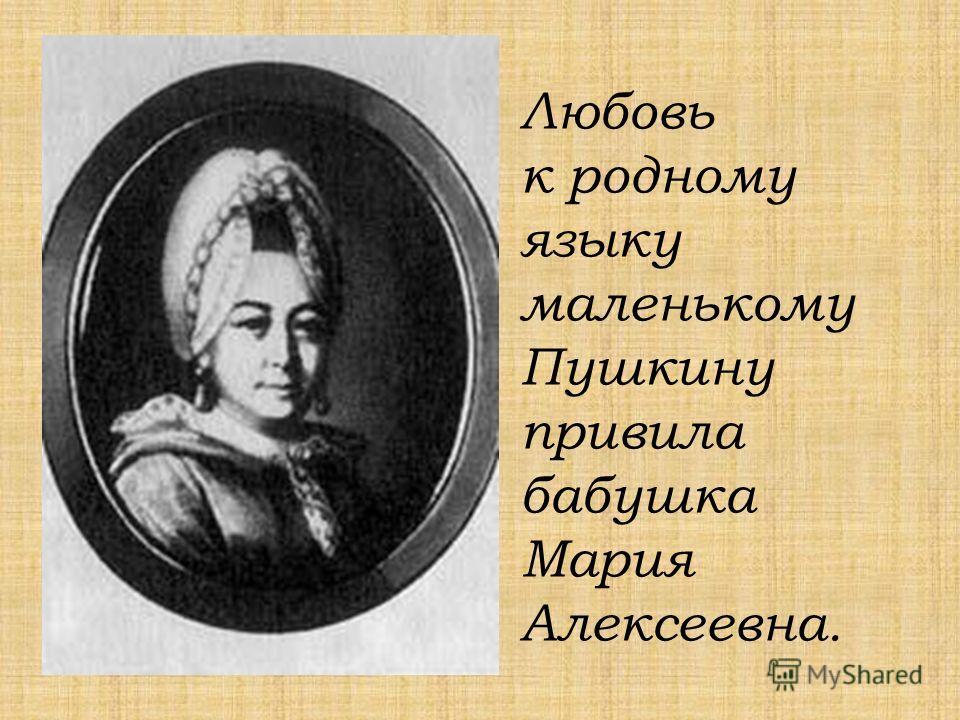 Любовь к родному языку маленькому Пушкину привила бабушка Мария Алексеевна.