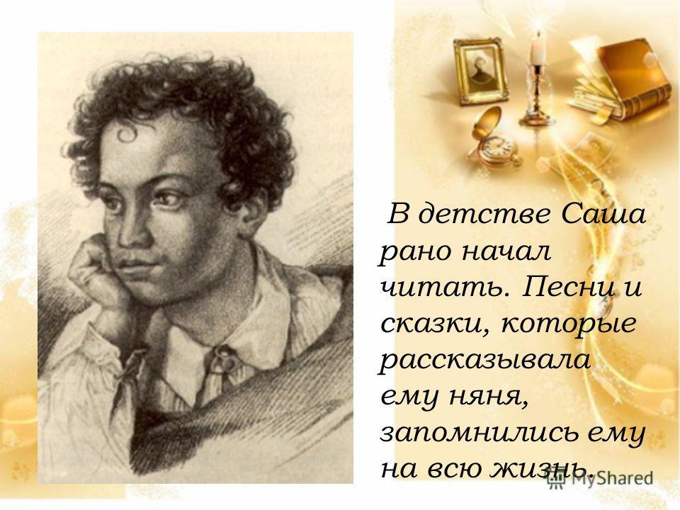 В детстве Саша рано начал читать. Песни и сказки, которые рассказывала ему няня, запомнились ему на всю жизнь.
