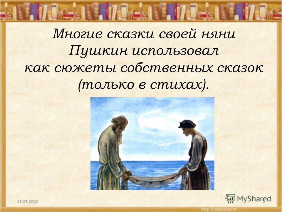 Многие сказки своей няни Пушкин использовал как сюжеты собственных сказок (только в стихах).