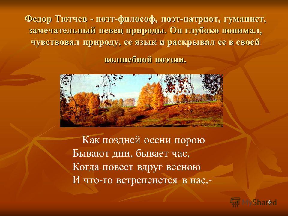 4 Федор Тютчев - поэт-философ, поэт-патриот, гуманист, замечательный певец природы. Он глубоко понимал, чувствовал природу, ее язык и раскрывал ее в своей волшебной поэзии. Как поздней осени порою Бывают дни, бывает час, Когда повеет вдруг весною И ч