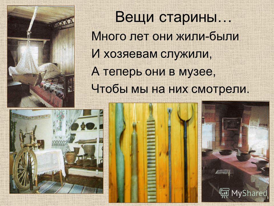 Вещи старины… Много лет они жили-были И хозяевам служили, А теперь они в музее, Чтобы мы на них смотрели.