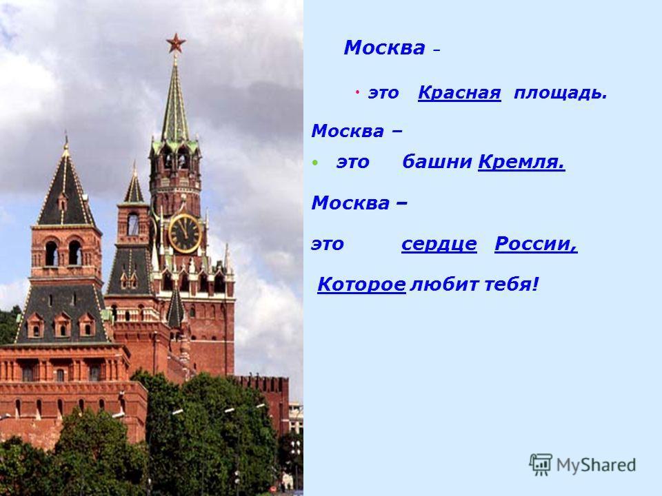 . Москва – это Красная площадь. Москва – это башни Кремля. Москва – это сердце России, Которое любит тебя!