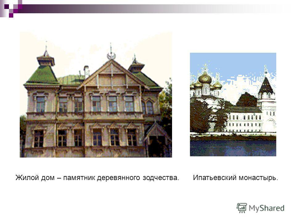 Жилой дом – памятник деревянного зодчества.Ипатьевский монастырь.