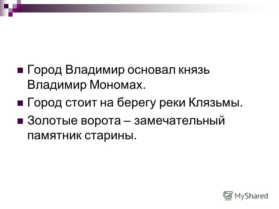 Город Владимир основал князь Владимир Мономах. Город стоит на берегу реки Клязьмы. Золотые ворота – замечательный памятник старины.