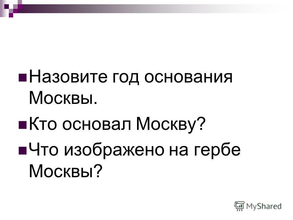 Назовите год основания Москвы. Кто основал Москву? Что изображено на гербе Москвы?
