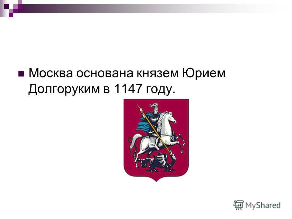 Москва основана князем Юрием Долгоруким в 1147 году.
