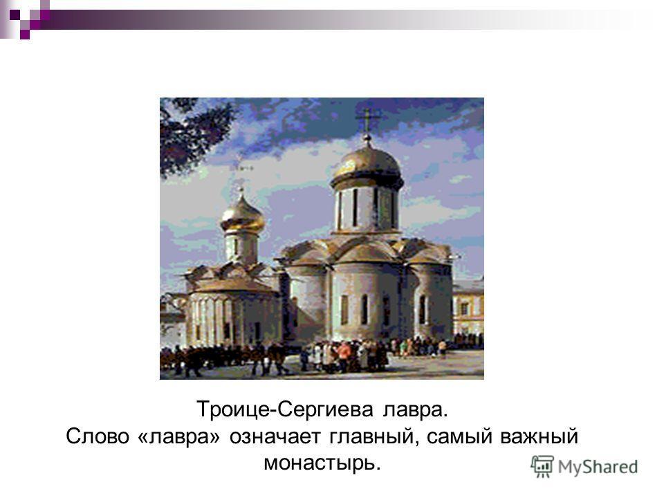 Троице-Сергиева лавра. Слово «лавра» означает главный, самый важный монастырь.