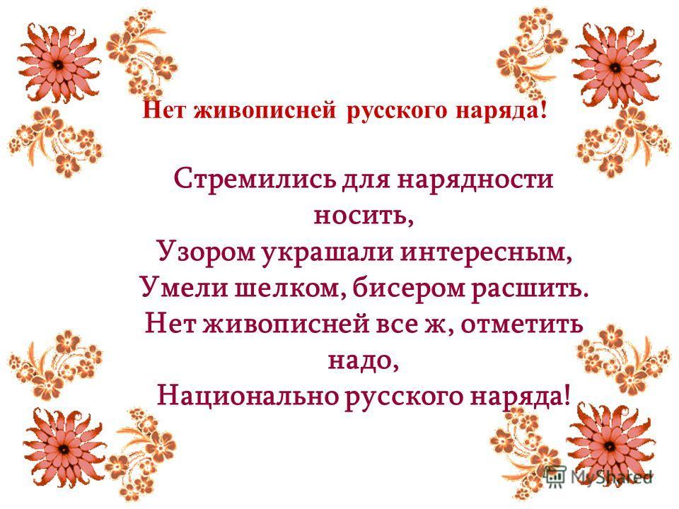 Нет живописней русского наряда! Стремились для нарядности носить, Узором украшали интересным, Умели шелком, бисером расшить. Нет живописней все ж, отметить надо, Национально русского наряда!