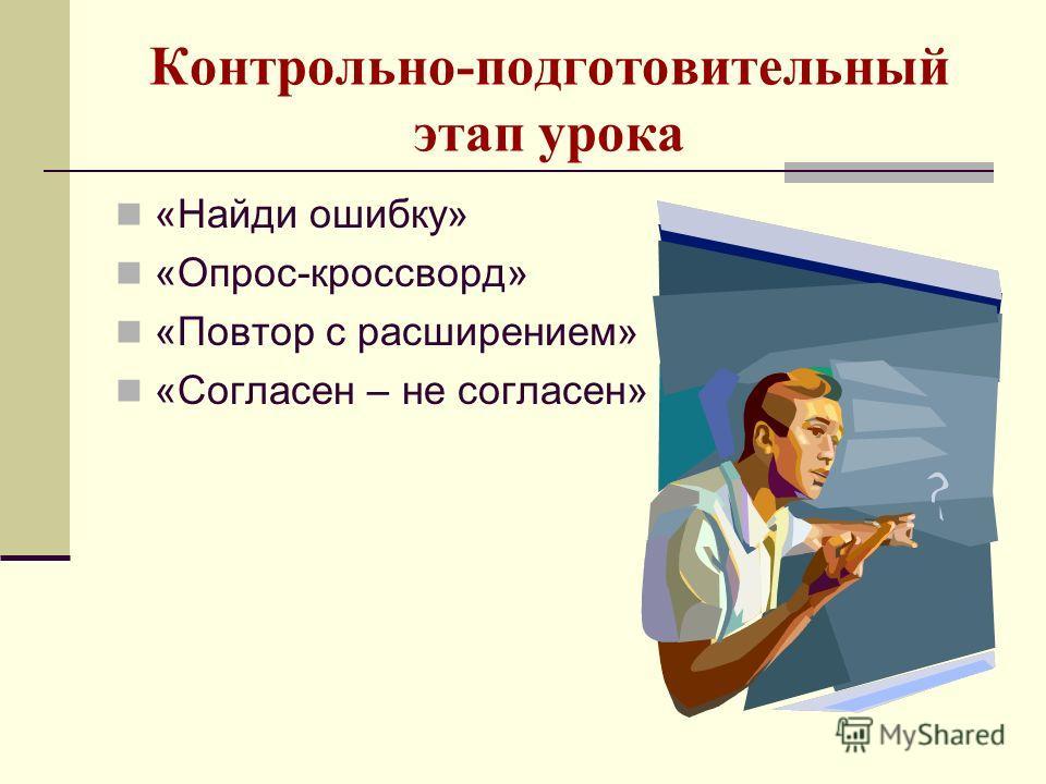 Контрольно-подготовительный этап урока «Найди ошибку» «Опрос-кроссворд» «Повтор с расширением» «Согласен – не согласен»