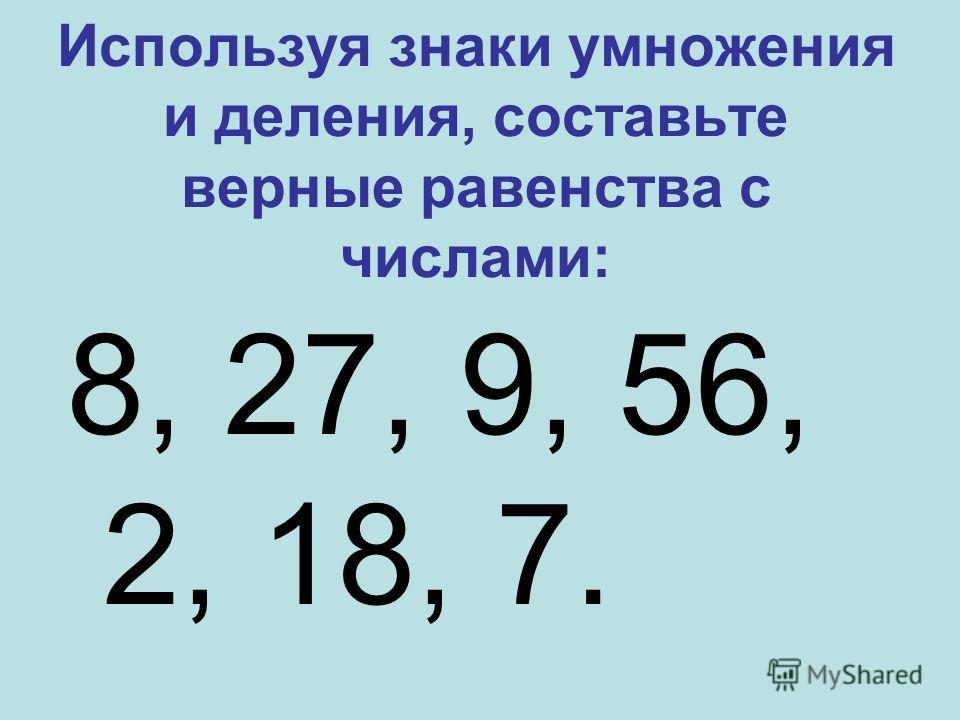Используя знаки умножения и деления, составьте верные равенства с числами: 8, 27, 9, 56, 2, 18, 7.
