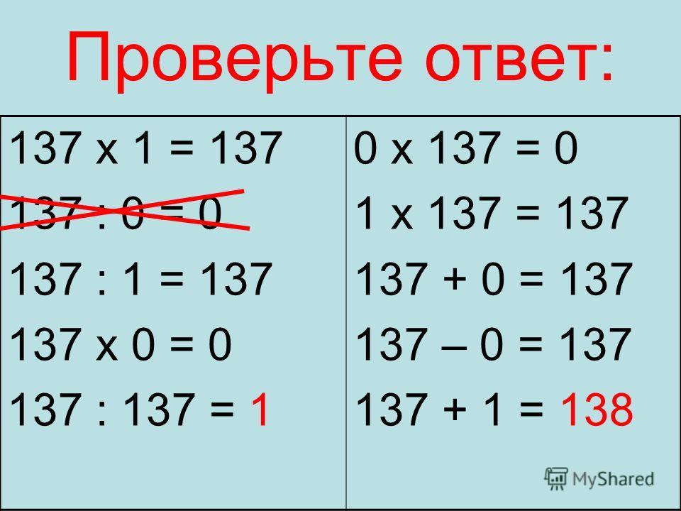 Проверьте ответ: 137 х 1 = 137 137 : 0 = 0 137 : 1 = 137 137 х 0 = 0 137 : 137 = 1 0 х 137 = 0 1 х 137 = 137 137 + 0 = 137 137 – 0 = 137 137 + 1 = 138
