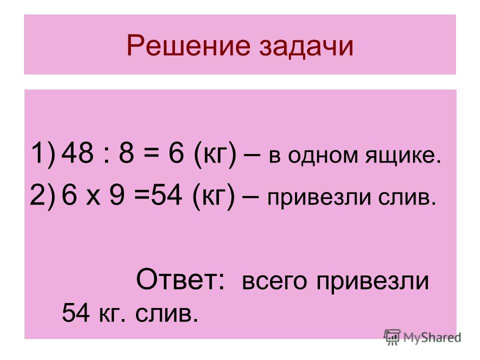 Решение задачи 1)48 : 8 = 6 (кг) – в одном ящике. 2)6 х 9 =54 (кг) – привезли слив. Ответ: всего привезли 54 кг. слив.
