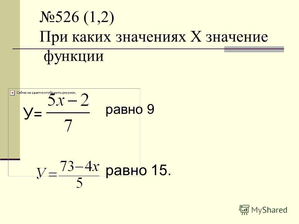 526 (1,2) При каких значениях Х значение функции равно 9 У=У= равно 15.