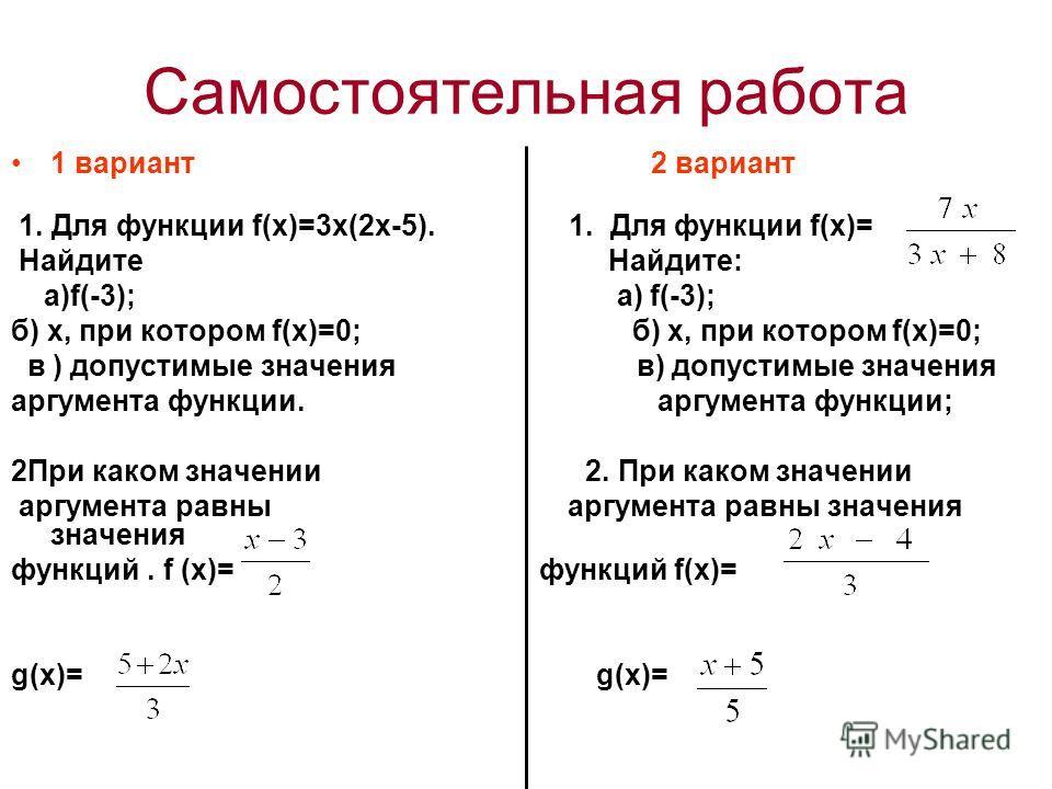Самостоятельная работа 1 вариант 2 вариант 1. Для функции f(х)=3х(2х-5). 1. Для функции f(х)= Найдите Найдите: а)f(-3); а) f(-3); б) х, при котором f(х)=0; в ) допустимые значения в) допустимые значения аргумента функции. аргумента функции; 2При како