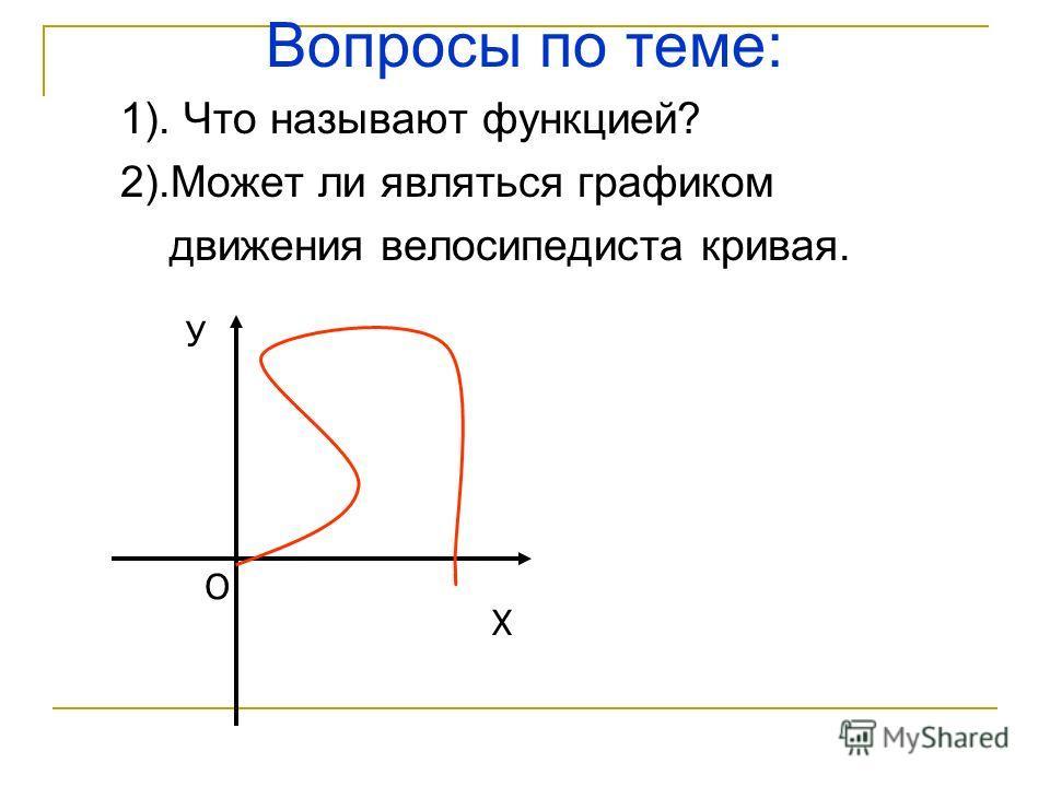 Вопросы по теме: 1). Что называют функцией? 2).Может ли являться графиком движения велосипедиста кривая. Х У О
