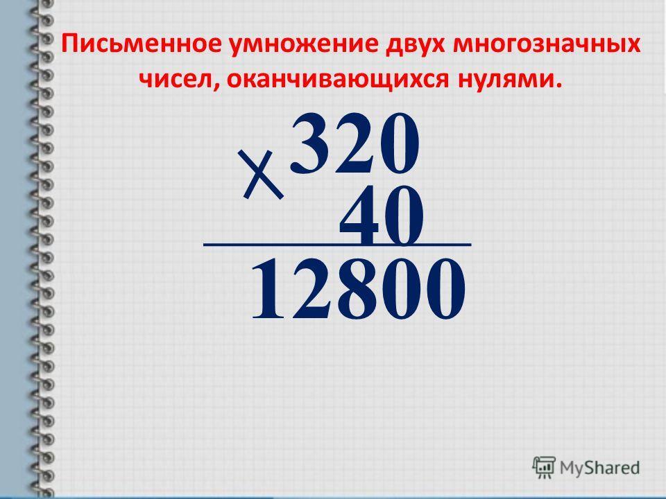 320 40 12800 Письменное умножение двух многозначных чисел, оканчивающихся нулями.