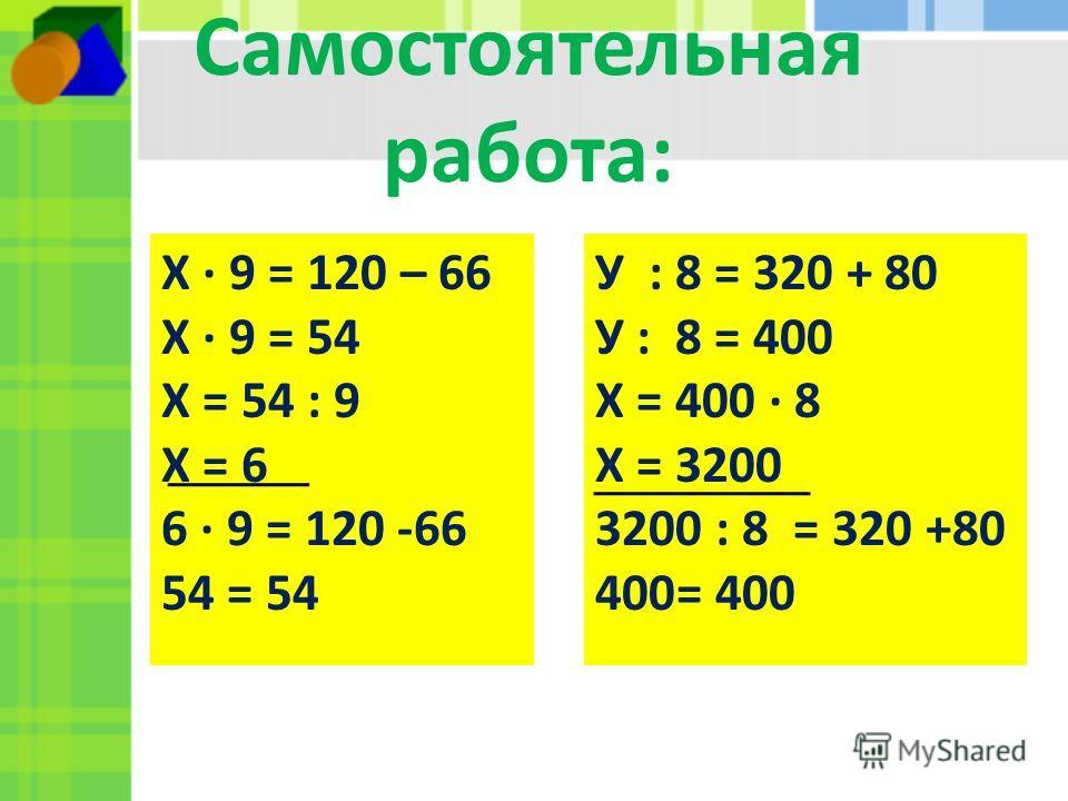 Самостоятельная работа: Х 9 = 120 – 66 Х 9 = 54 Х = 54 : 9 Х = 6 6 9 = 120 -66 54 = 54 У : 8 = 320 + 80 У : 8 = 400 Х = 400 8 Х = 3200 3200 : 8 = 320 +80 400= 400