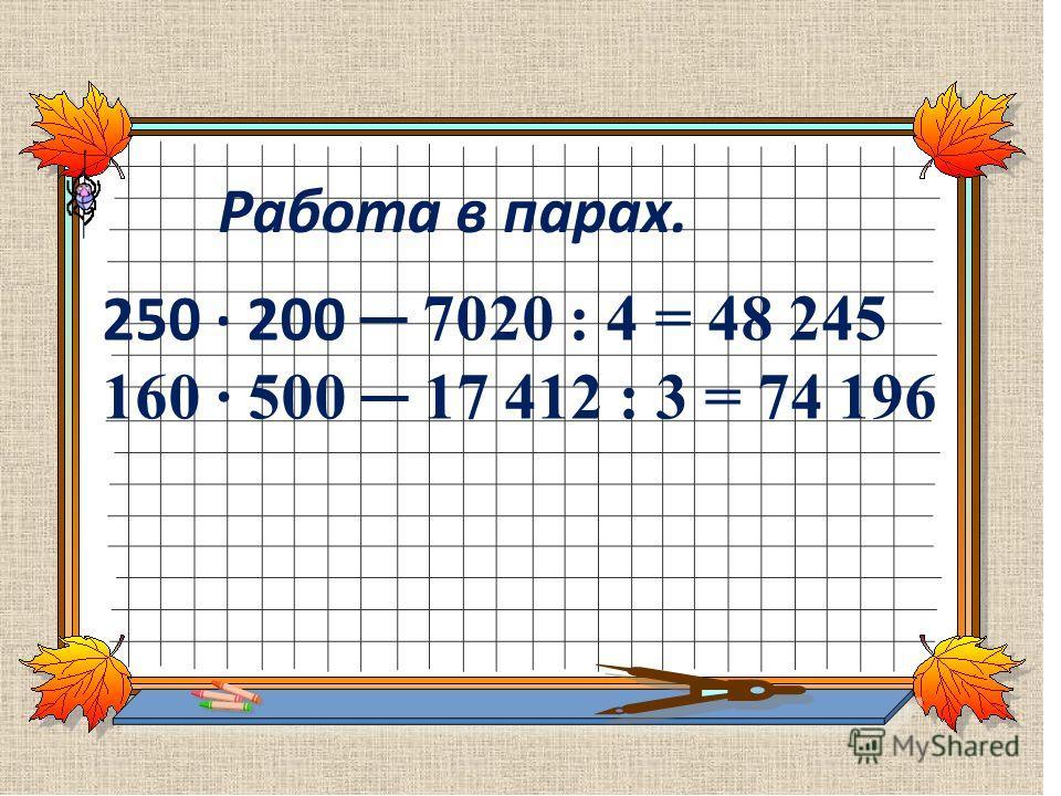 Работа в парах. 250 200 7020 : 4 = 48 245 160 500 17 412 : 3 = 74 196