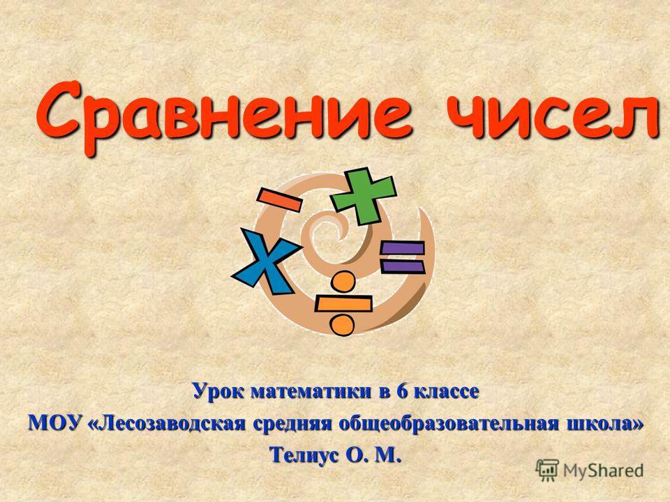 Сравнение чисел Урок математики в 6 классе МОУ «Лесозаводская средняя общеобразовательная школа» Телиус О. М.