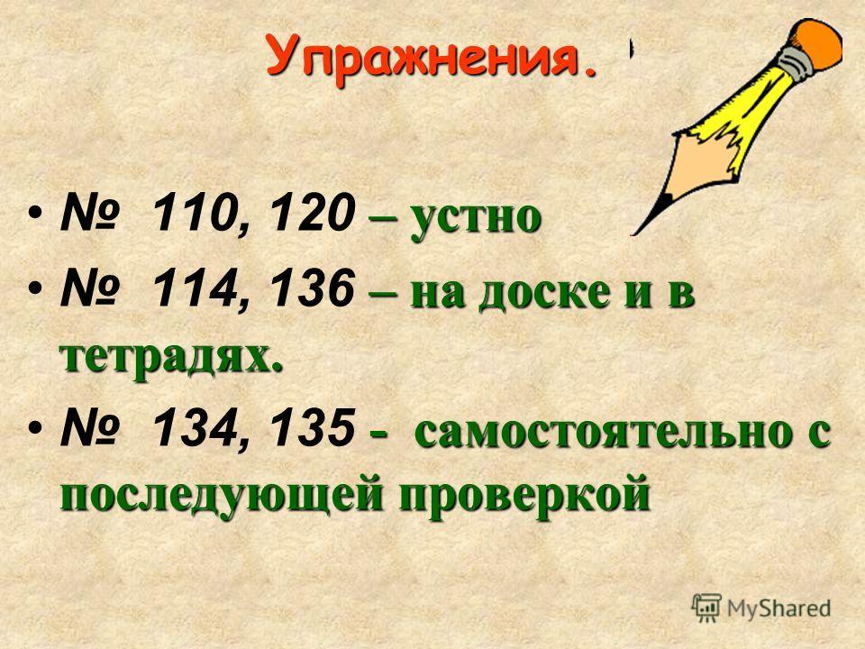 Упражнения. –устно 110, 120 – устно – на доске и в тетрадях. 114, 136 – на доске и в тетрадях. - самостоятельно с последующей проверкой 134, 135 - самостоятельно с последующей проверкой