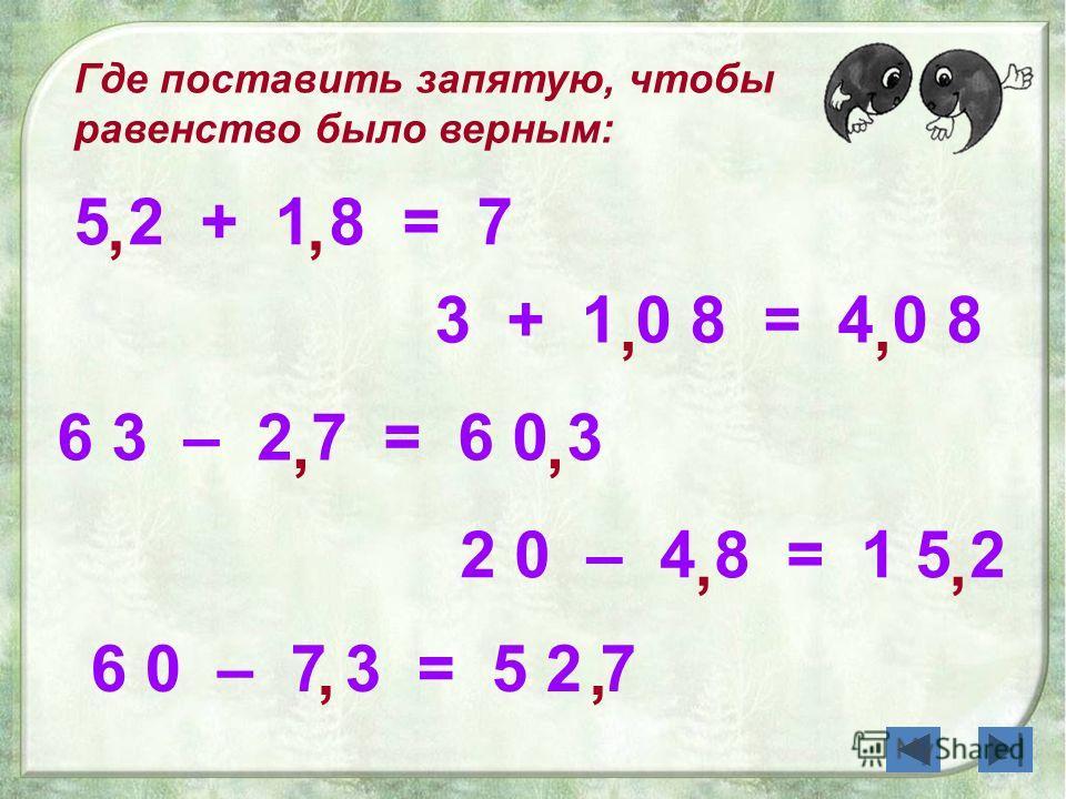 , 6 0 – 7 3 = 5 2 7 Где поставить запятую, чтобы равенство было верным: 5 2 + 1 8 = 7 3 + 1 0 8 = 4 0 8 6 3 – 2 7 = 6 0 3 2 0 – 4 8 = 1 5 2