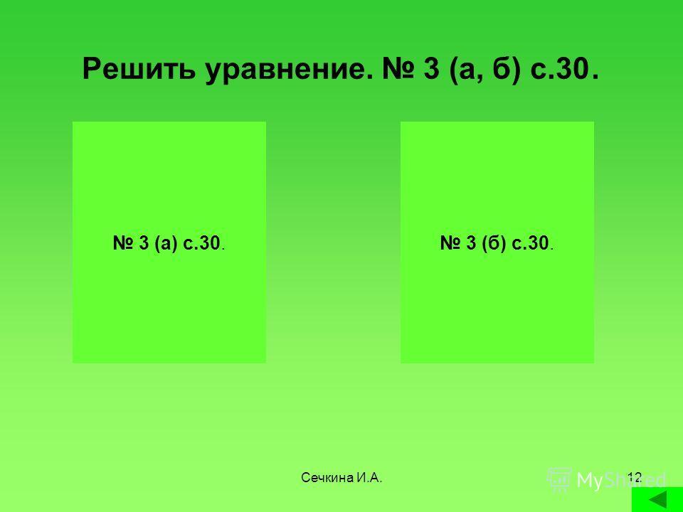 Сечкина И.А.12 Решить уравнение. 3 (а, б) с.30. Х 6 = 12 Х = 12 : 6 Х = 2 2 6 = 12 12 =12 У 5 = 45 У = 45 : 5 У = 9 9 5 = 45 45 = 45 3 (а) с.30. 3 (б) с.30.