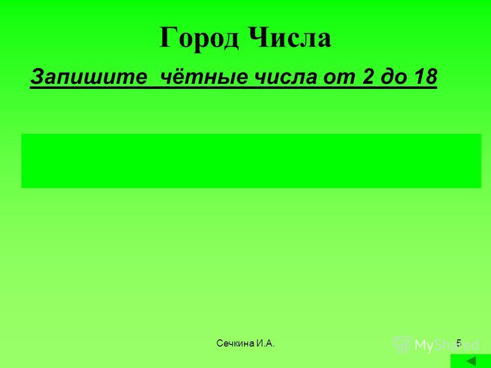 Сечкина И.А.5 Город Числа Запишите чётные числа от 2 до 18 2, 4, 6, 8, 10, 12, 14, 16, 18