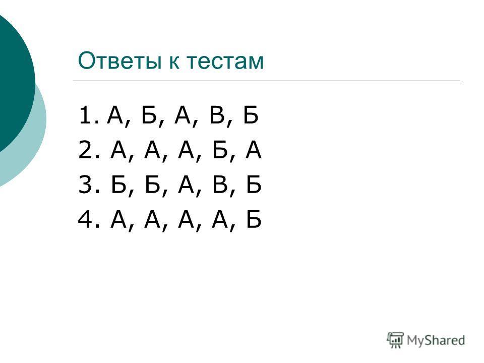 Ответы к тестам 1. А, Б, А, В, Б 2. А, А, А, Б, А 3. Б, Б, А, В, Б 4. А, А, А, А, Б