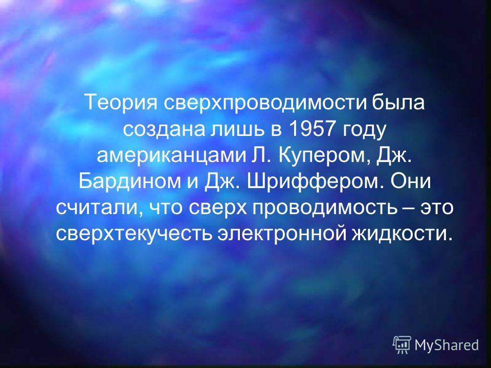 Теория сверхпроводимости была создана лишь в 1957 году американцами Л. Купером, Дж. Бардином и Дж. Шриффером. Они считали, что сверх проводимость – это сверхтекучесть электронной жидкости.