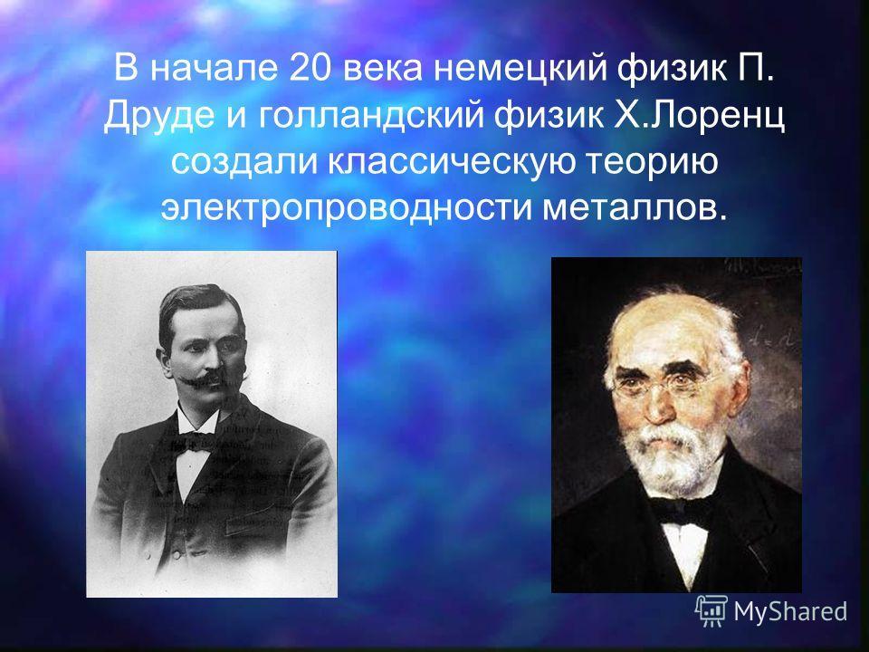В начале 20 века немецкий физик П. Друде и голландский физик Х.Лоренц создали классическую теорию электропроводности металлов.