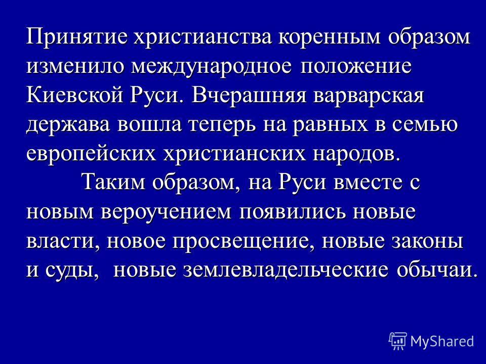 Принятие христианства коренным образом изменило международное положение Киевской Руси. Вчерашняя варварская держава вошла теперь на равных в семью европейских христианских народов. Таким образом, на Руси вместе с новым вероучением появились новые вла