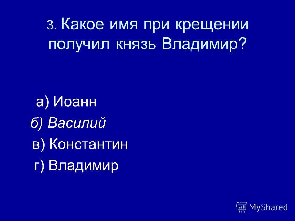 3. Какое имя при крещении получил князь Владимир? а) Иоанн б) Василий в) Константин г) Владимир