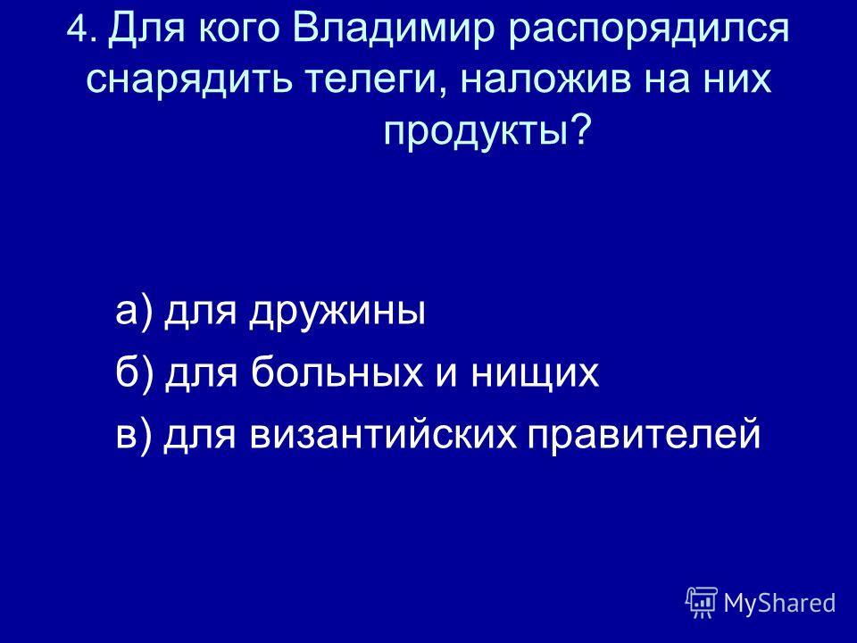 4. Для кого Владимир распорядился снарядить телеги, наложив на них продукты? а) для дружины б) для больных и нищих в) для византийских правителей