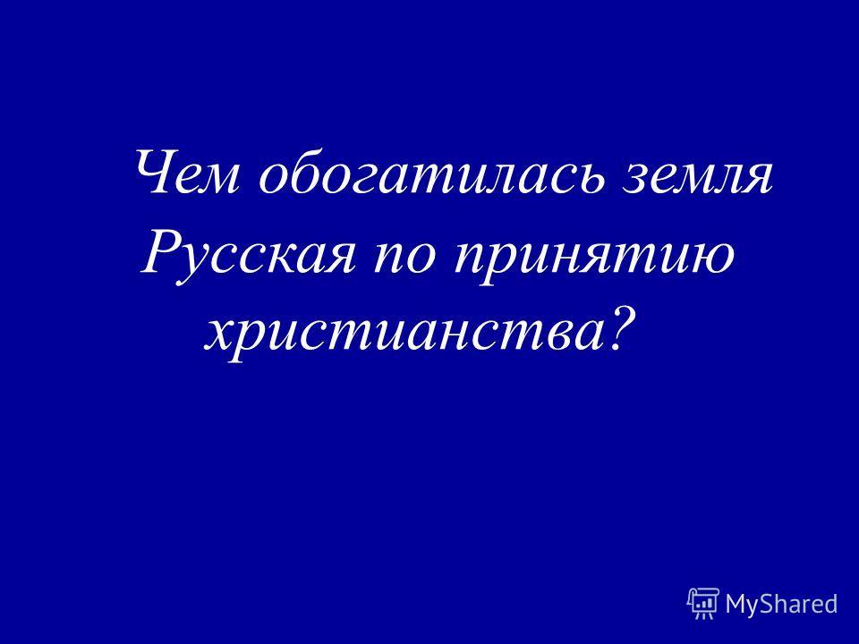Чем обогатилась земля Русская по принятию христианства?