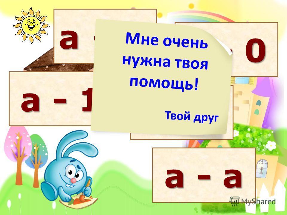а + 0 а - 0 а - а а + 1 а - 1 Твой друг Мне очень нужна твоя помощь!