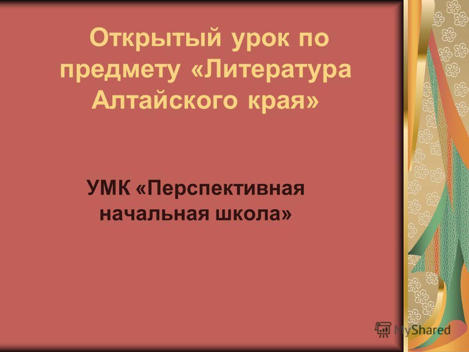 Открытый урок по предмету «Литература Алтайского края» УМК «Перспективная начальная школа»