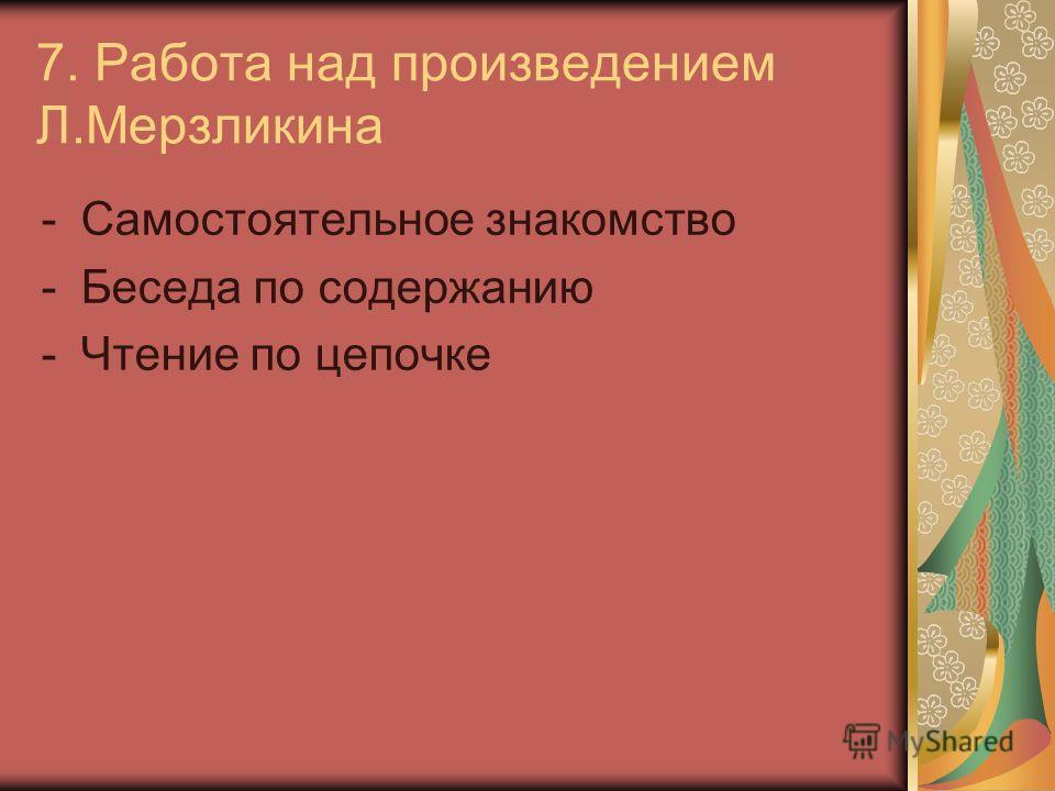 7. Работа над произведением Л.Мерзликина -Самостоятельное знакомство -Беседа по содержанию -Чтение по цепочке