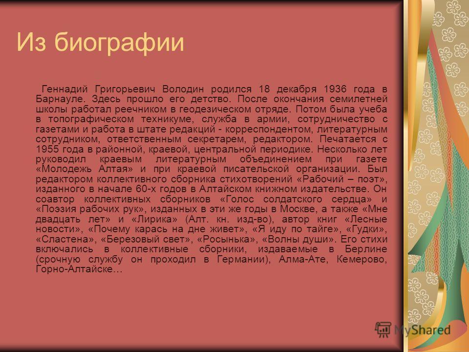 Из биографии Геннадий Григорьевич Володин родился 18 декабря 1936 года в Барнауле. Здесь прошло его детство. После окончания семилетней школы работал реечником в геодезическом отряде. Потом была учеба в топографическом техникуме, служба в армии, сотр