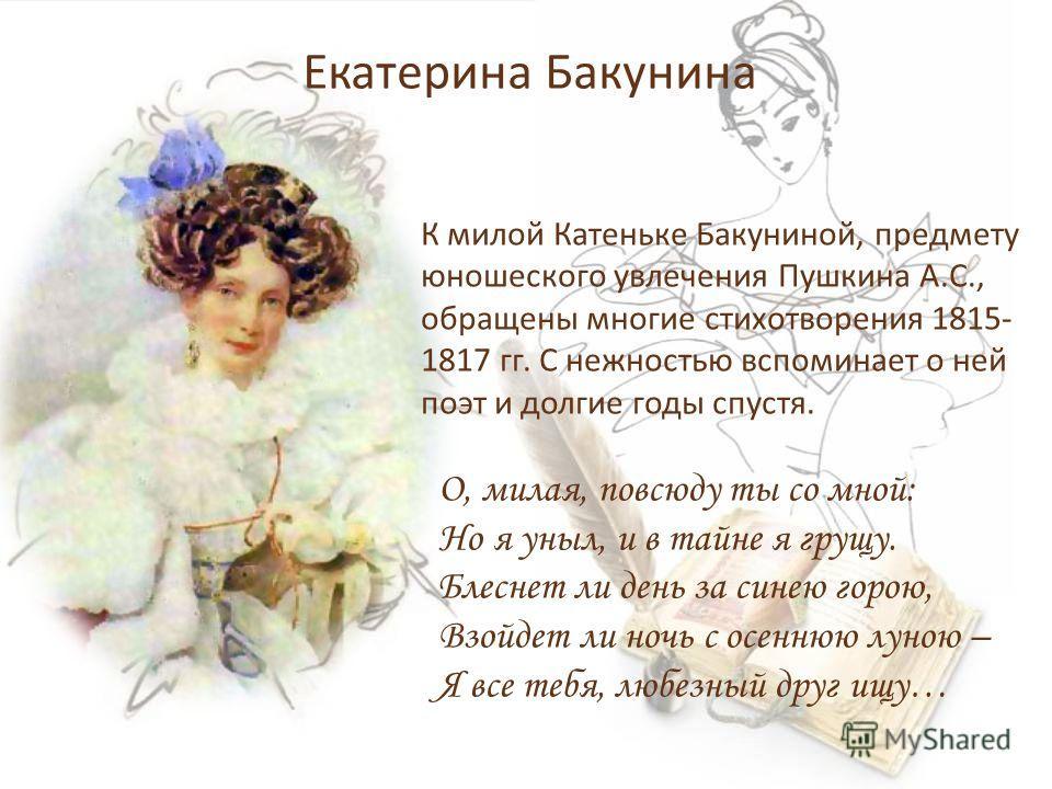 Екатерина Бакунина К милой Катеньке Бакуниной, предмету юношеского увлечения Пушкина А.С., обращены многие стихотворения 1815- 1817 гг. С нежностью вспоминает о ней поэт и долгие годы спустя. О, милая, повсюду ты со мной: Но я уныл, и в тайне я грущу