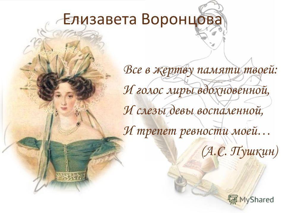 Елизавета Воронцова Все в жертву памяти твоей: И голос лиры вдохновенной, И слезы девы воспаленной, И трепет ревности моей… (А.С. Пушкин)
