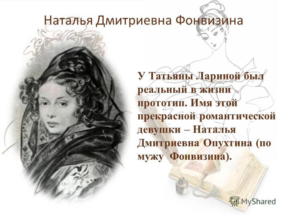 Наталья Дмитриевна Фонвизина У Татьяны Лариной был реальный в жизни прототип. Имя этой прекрасной романтической девушки – Наталья Дмитриевна Опухтина (по мужу Фонвизина).