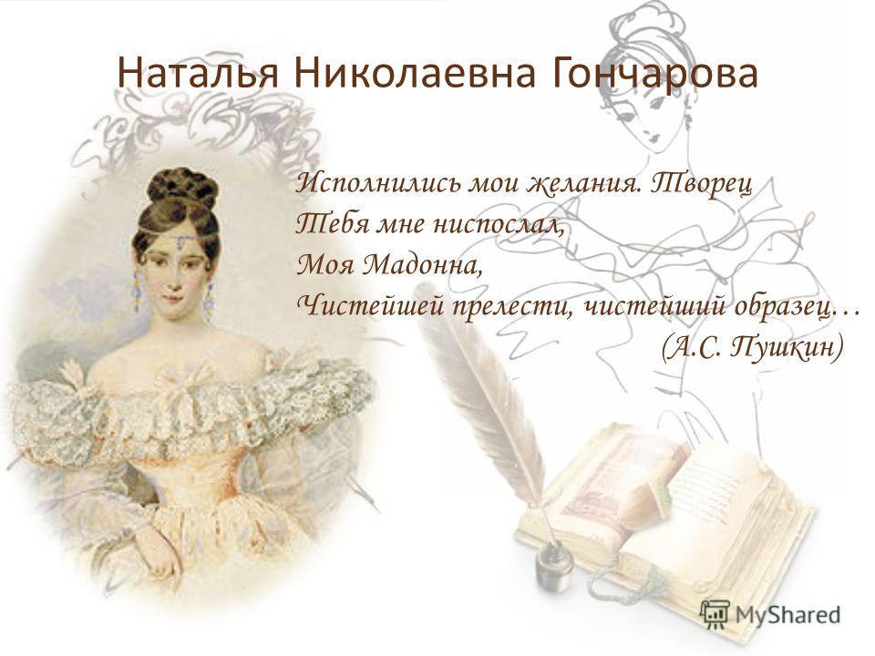 Наталья Николаевна Гончарова Исполнились мои желания. Творец Тебя мне ниспослал, Моя Мадонна, Чистейшей прелести, чистейший образец… (А.С. Пушкин)