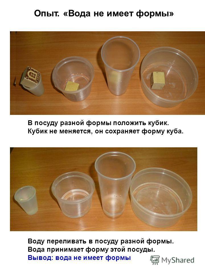 Опыт. «Вода не имеет формы» В посуду разной формы положить кубик. Кубик не меняется, он сохраняет форму куба. Воду переливать в посуду разной формы. Вода принимает форму этой посуды. Вывод: вода не имеет формы