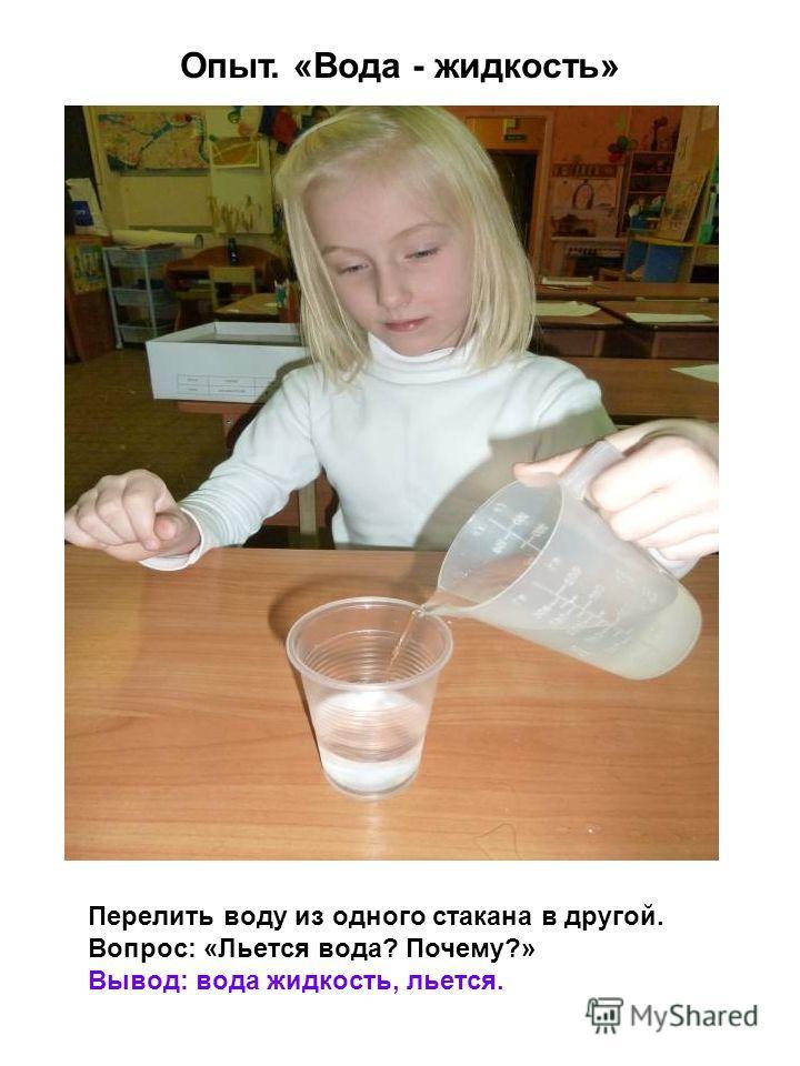 Перелить воду из одного стакана в другой. Вопрос: «Льется вода? Почему?» Вывод: вода жидкость, льется. Опыт. «Вода - жидкость»