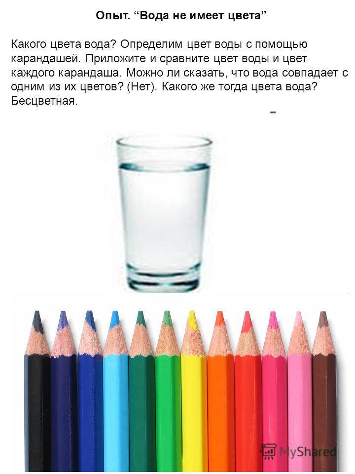 Опыт. Вода не имеет цвета Какого цвета вода? Определим цвет воды с помощью карандашей. Приложите и сравните цвет воды и цвет каждого карандаша. Можно ли сказать, что вода совпадает с одним из их цветов? (Нет). Какого же тогда цвета вода? Бесцветная.
